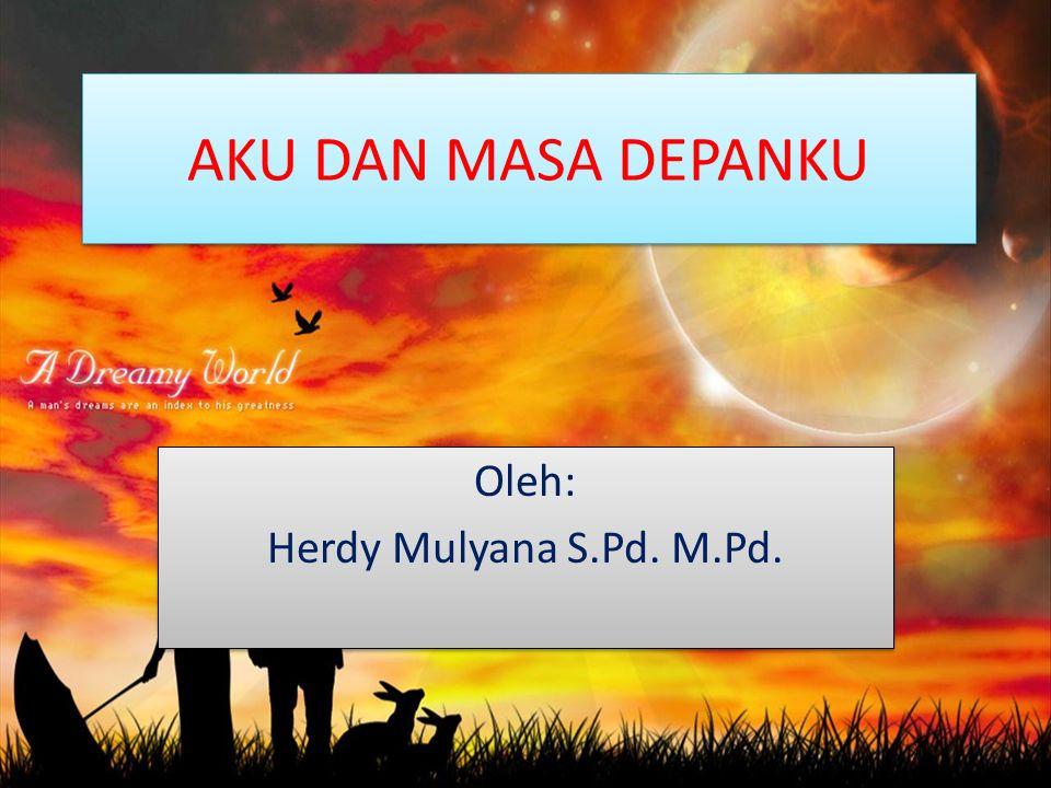 AKU DAN MASA DEPANKU Oleh: Herdy Mulyana S.Pd. M.Pd. Oleh: Herdy Mulyana S.Pd. M.Pd.