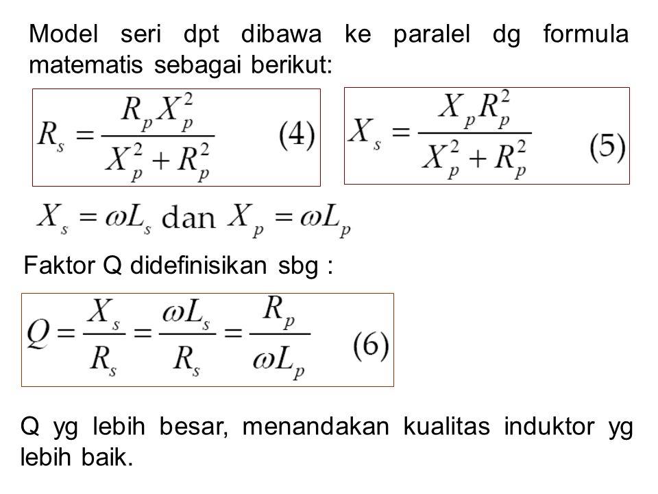 Model seri dpt dibawa ke paralel dg formula matematis sebagai berikut: Faktor Q didefinisikan sbg : Q yg lebih besar, menandakan kualitas induktor yg lebih baik.