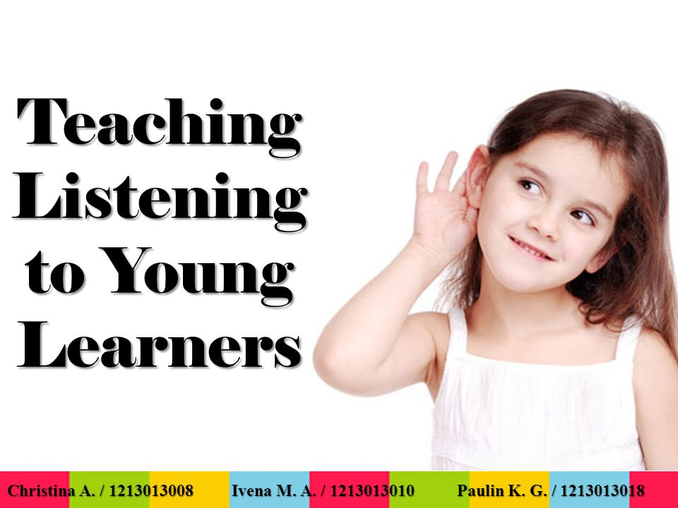 Teaching Listening to Young Learners Christina A. / 1213013008 Ivena M.