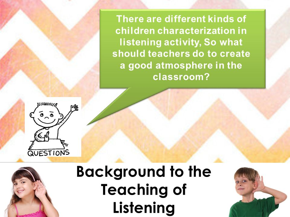 There are different kinds of children characterization in listening activity, So what should teachers do to create a good atmosphere in the classroom?