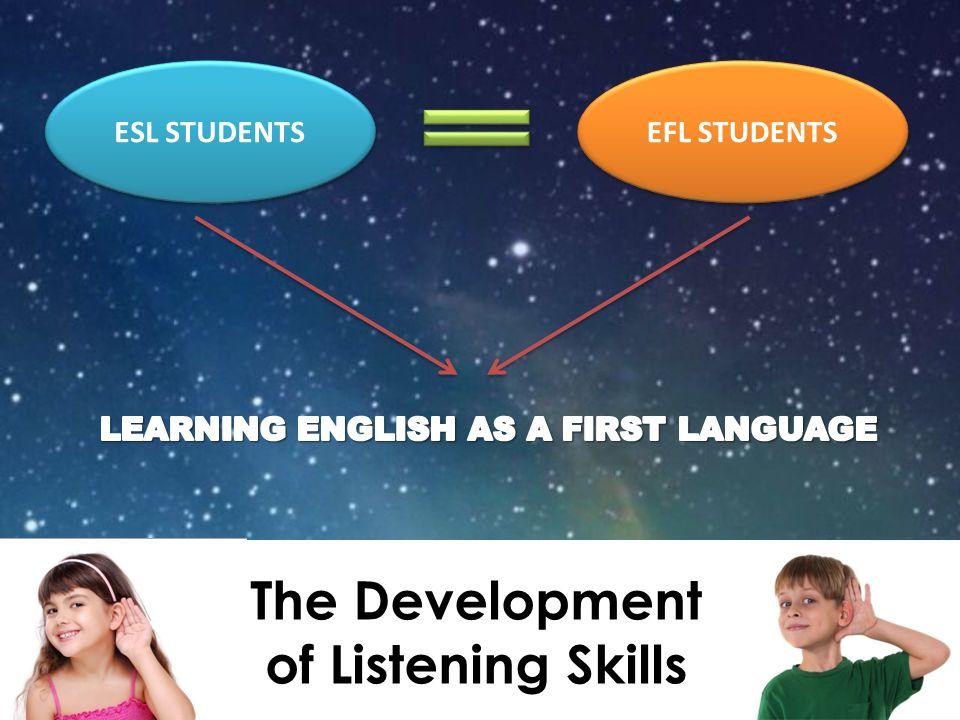 The Development of Listening Skills ESL STUDENTS EFL STUDENTS