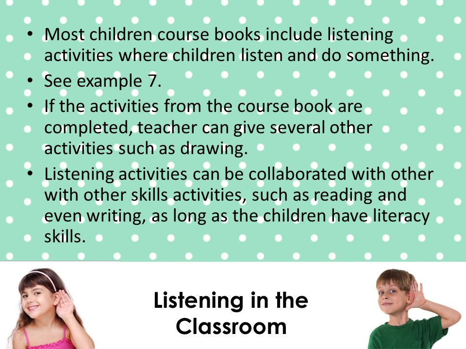 Listening in the Classroom Most children course books include listening activities where children listen and do something.
