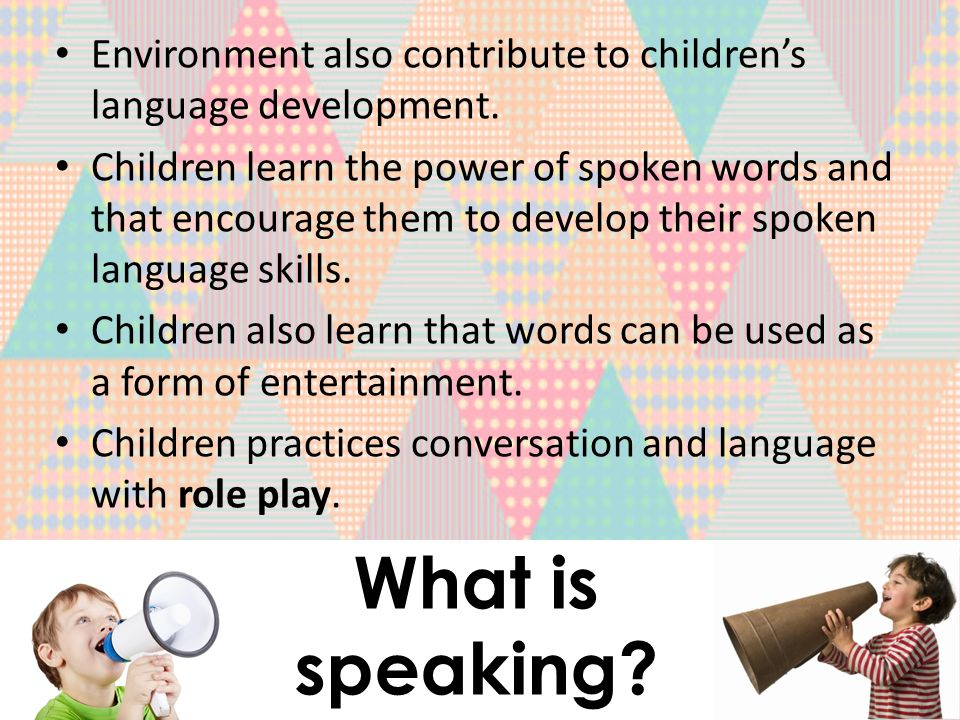 What is speaking. Environment also contribute to children's language development.