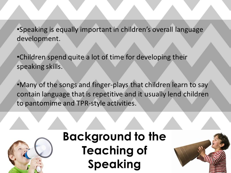 Background to the Teaching of Speaking Speaking is equally important in children's overall language development.