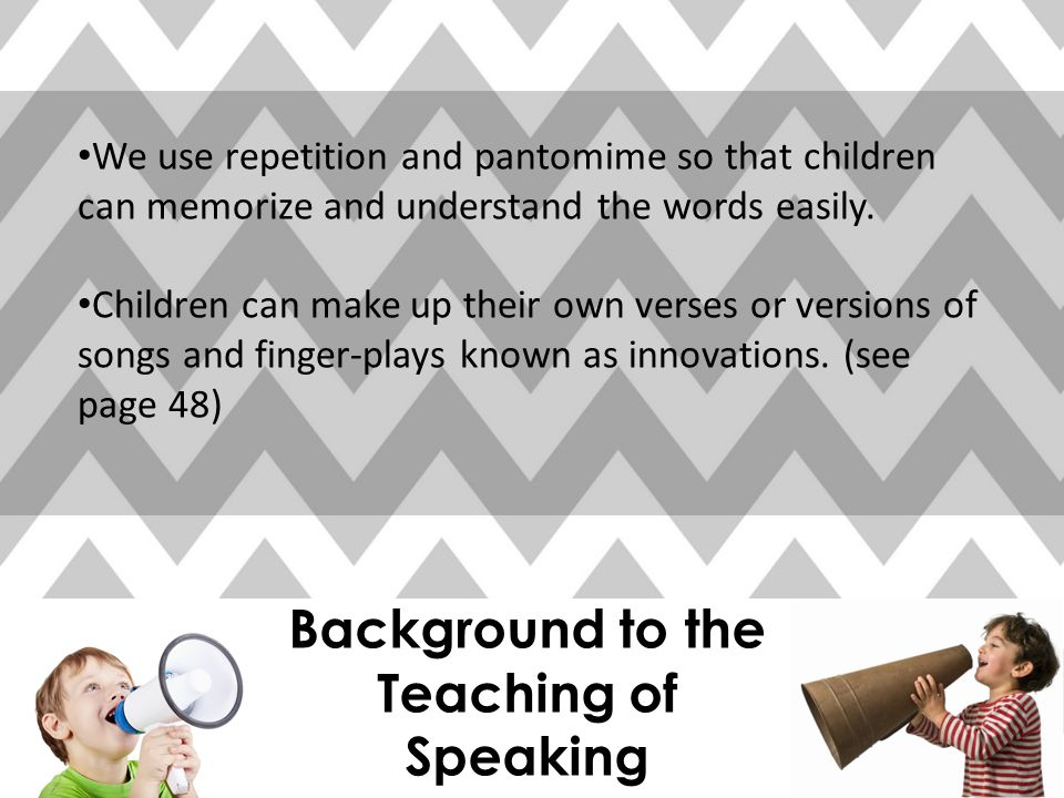 Background to the Teaching of Speaking We use repetition and pantomime so that children can memorize and understand the words easily.
