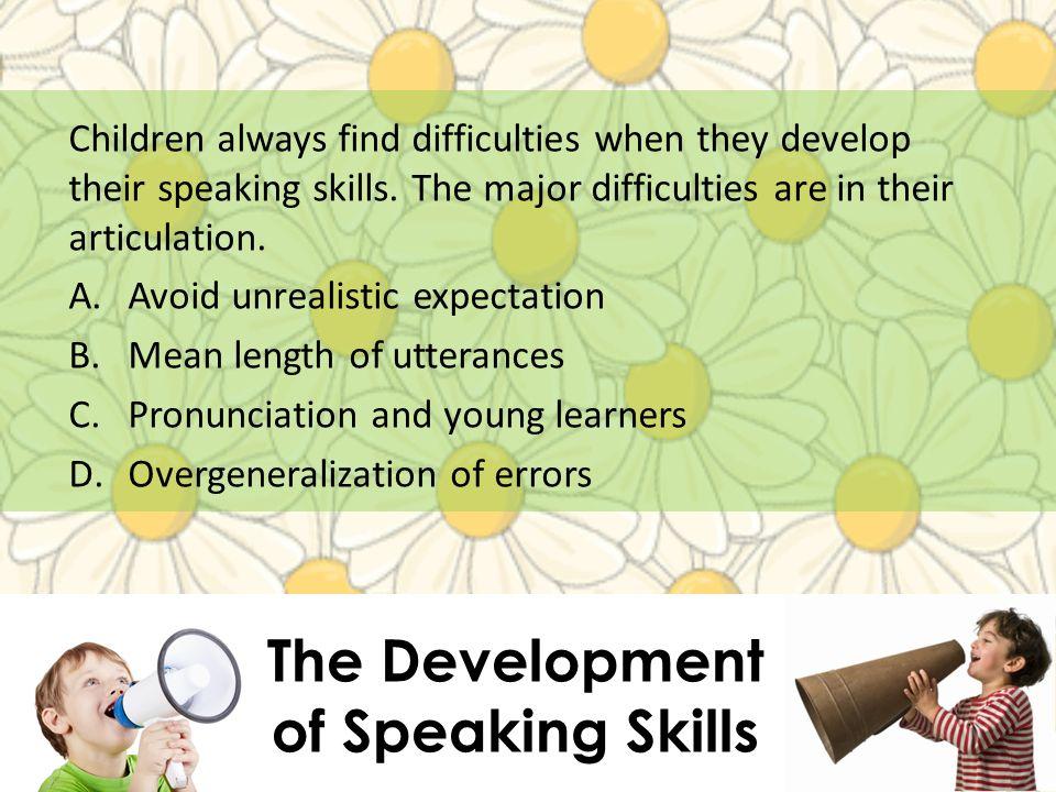 The Development of Speaking Skills Children always find difficulties when they develop their speaking skills. The major difficulties are in their arti