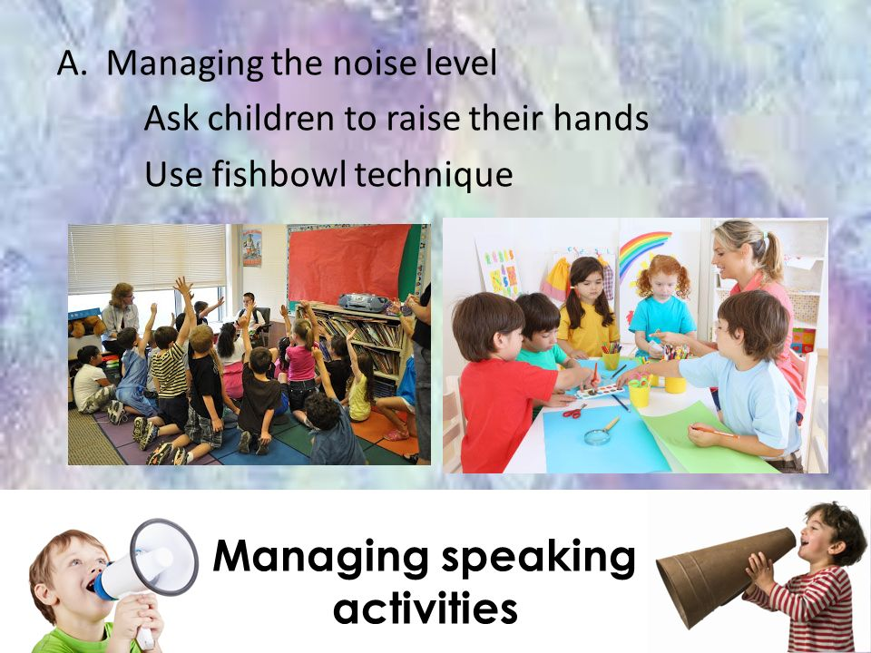 A.Managing the noise level Ask children to raise their hands Use fishbowl technique Managing speaking activities