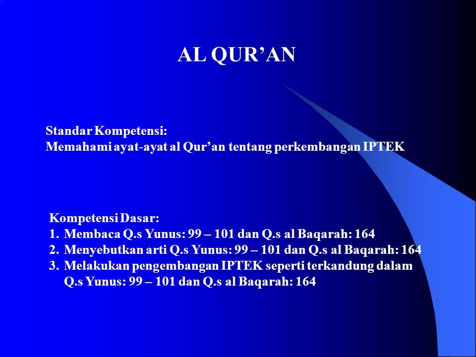 Standar Kompetensi: Memahami ayat-ayat al Qur'an tentang perkembangan IPTEK Kompetensi Dasar: 1.Membaca Q.s Yunus: 99 – 101 dan Q.s al Baqarah: 164 2.Menyebutkan arti Q.s Yunus: 99 – 101 dan Q.s al Baqarah: 164 3.Melakukan pengembangan IPTEK seperti terkandung dalam Q.s Yunus: 99 – 101 dan Q.s al Baqarah: 164 AL QUR'AN