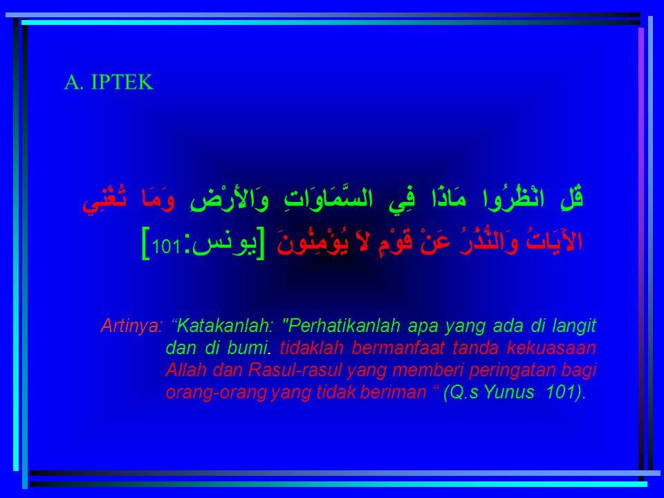 "A. IPTEK قُلِ انْظُرُوا مَاذَا فِي السَّمَاوَاتِ وَالأَرْضِ وَمَا تُغْنِي الآَيَاتُ وَالنُّذُرُ عَنْ قَوْمٍ لاَ يُؤْمِنُونَ [يونس: 101 ] Artinya: ""Kat"