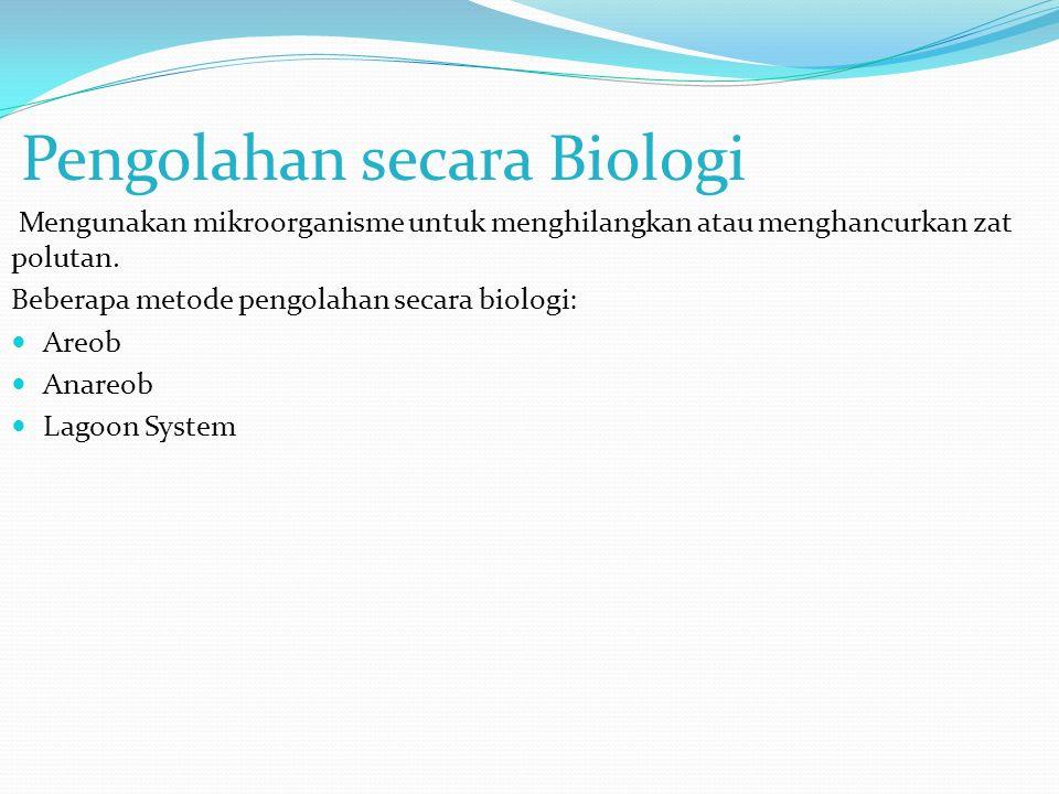 Pengolahan secara Biologi Mengunakan mikroorganisme untuk menghilangkan atau menghancurkan zat polutan. Beberapa metode pengolahan secara biologi: Are