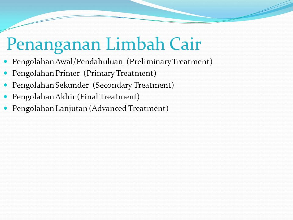 Penanganan Limbah Cair Pengolahan Awal/Pendahuluan (Preliminary Treatment) Pengolahan Primer (Primary Treatment) Pengolahan Sekunder (Secondary Treatment) Pengolahan Akhir (Final Treatment) Pengolahan Lanjutan (Advanced Treatment)