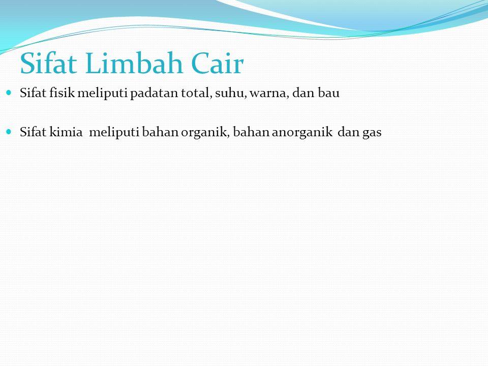 Sifat Limbah Cair Sifat fisik meliputi padatan total, suhu, warna, dan bau Sifat kimia meliputi bahan organik, bahan anorganik dan gas