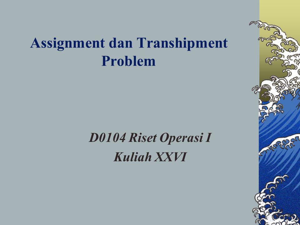 Assignment dan Transhipment Problem D0104 Riset Operasi I Kuliah XXVI