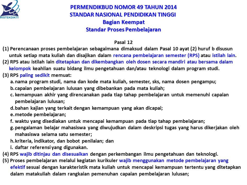 PERMENDIKBUD NOMOR 49 TAHUN 2014 STANDAR NASIONAL PENDIDIKAN TINGGI STANDAR NASIONAL PENDIDIKAN TINGGI Bagian Keempat Standar Proses Pembelajaran Pasal 12 (1) Perencanaan proses pembelajaran sebagaimana dimaksud dalam Pasal 10 ayat (2) huruf b disusun untuk setiap mata kuliah dan disajikan dalam rencana pembelajaran semester (RPS) atau istilah lain.