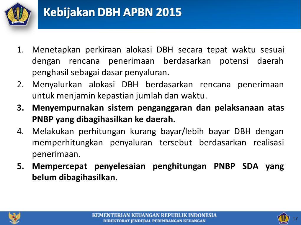 17 1.Menetapkan perkiraan alokasi DBH secara tepat waktu sesuai dengan rencana penerimaan berdasarkan potensi daerah penghasil sebagai dasar penyaluran.