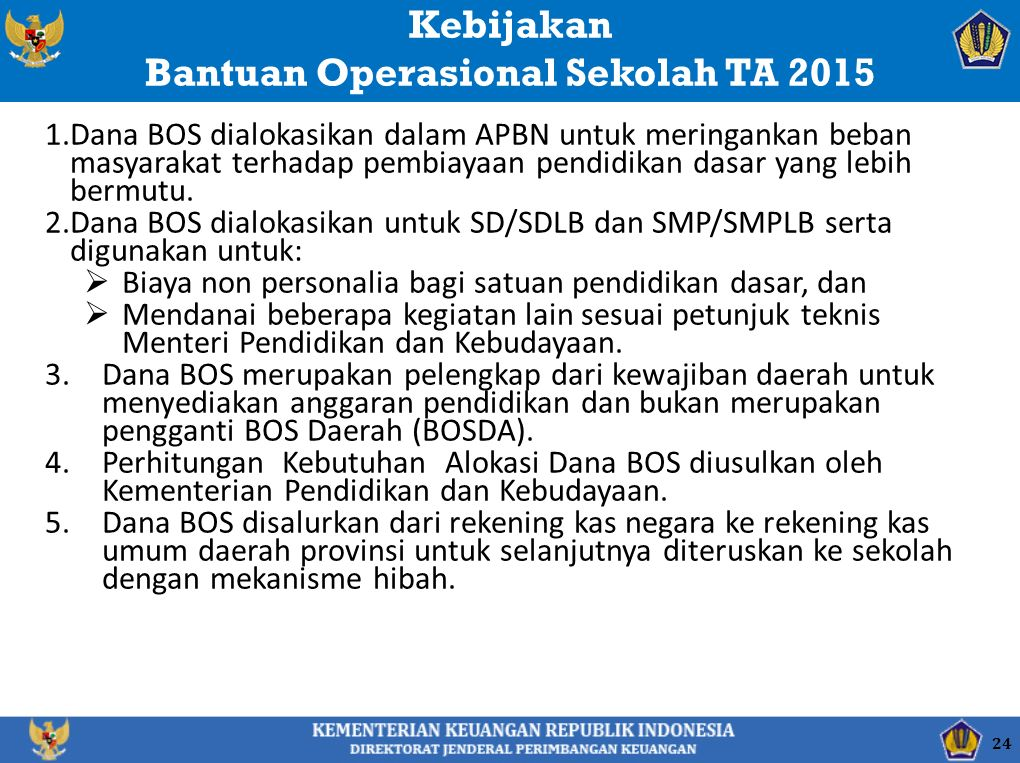 Kebijakan Bantuan Operasional Sekolah TA 2015 1.Dana BOS dialokasikan dalam APBN untuk meringankan beban masyarakat terhadap pembiayaan pendidikan dasar yang lebih bermutu.