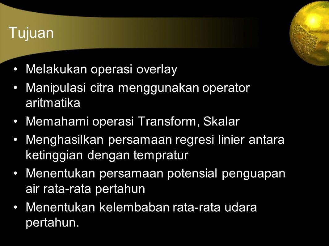 Tujuan Melakukan operasi overlay Manipulasi citra menggunakan operator aritmatika Memahami operasi Transform, Skalar Menghasilkan persamaan regresi linier antara ketinggian dengan tempratur Menentukan persamaan potensial penguapan air rata-rata pertahun Menentukan kelembaban rata-rata udara pertahun.