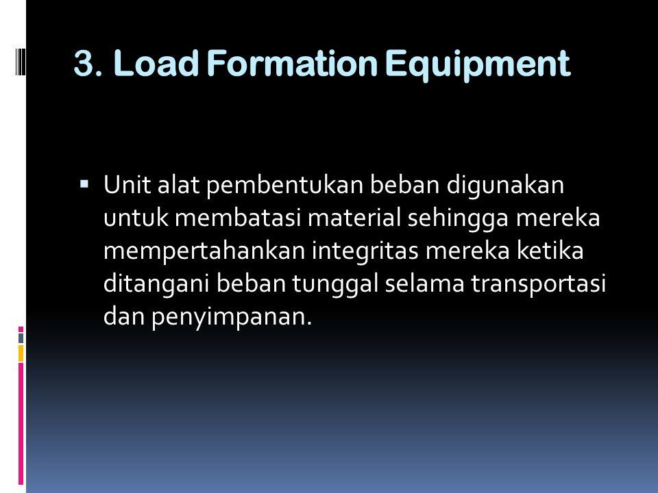 3. Load Formation Equipment  Unit alat pembentukan beban digunakan untuk membatasi material sehingga mereka mempertahankan integritas mereka ketika d