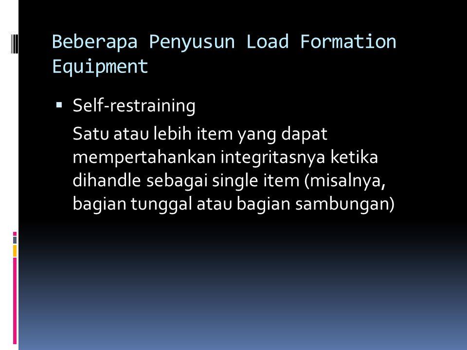 Beberapa Penyusun Load Formation Equipment  Self-restraining Satu atau lebih item yang dapat mempertahankan integritasnya ketika dihandle sebagai sin
