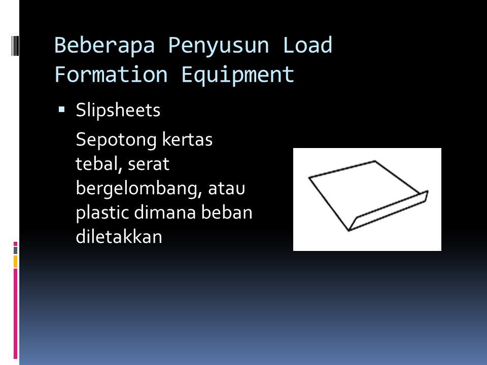 Beberapa Penyusun Load Formation Equipment  Slipsheets Sepotong kertas tebal, serat bergelombang, atau plastic dimana beban diletakkan