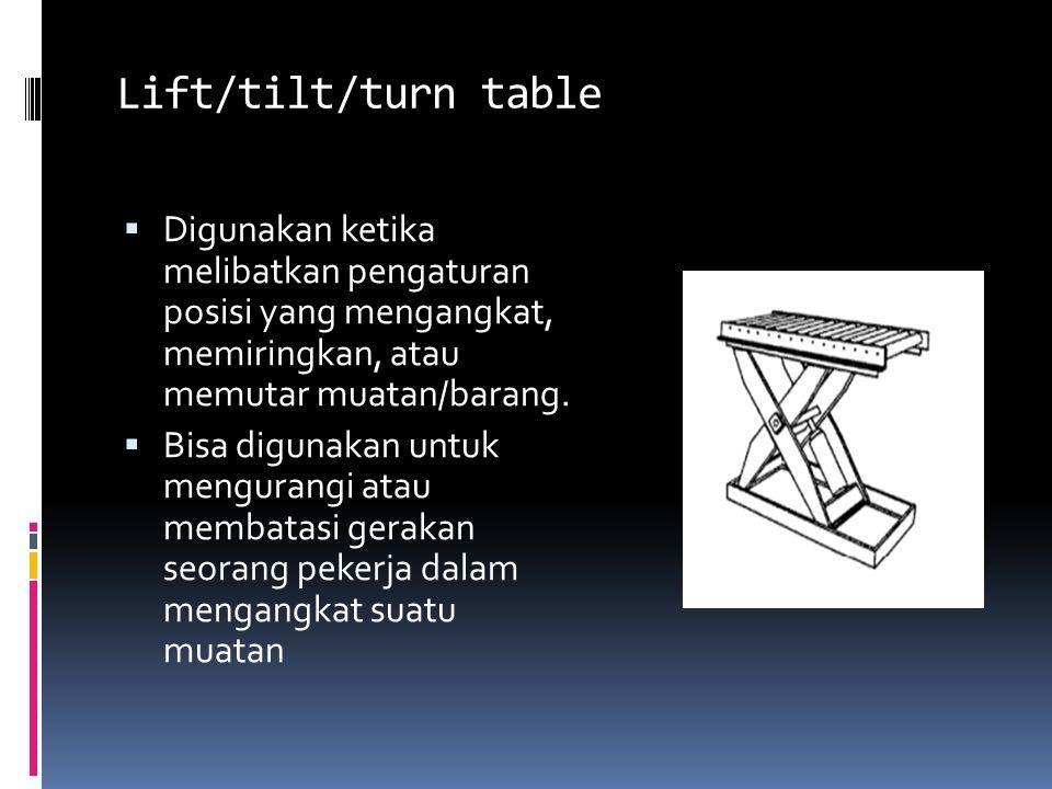 Lift/tilt/turn table  Digunakan ketika melibatkan pengaturan posisi yang mengangkat, memiringkan, atau memutar muatan/barang.  Bisa digunakan untuk
