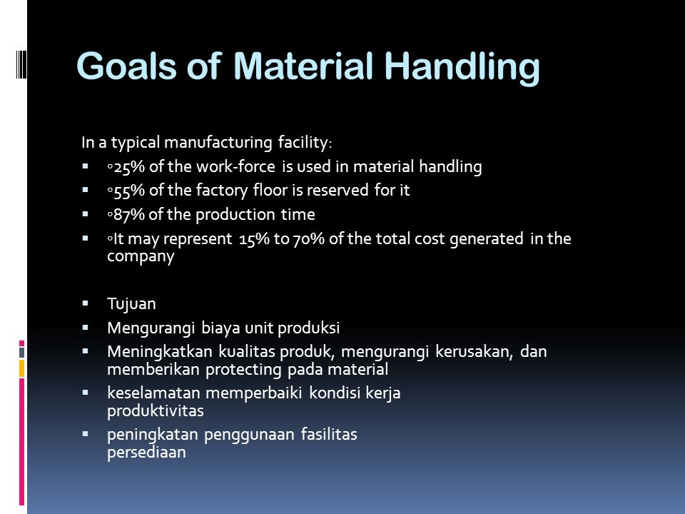 Goals of Material Handling In a typical manufacturing facility:  ◦ 25% of the work-force is used in material handling  ◦ 55% of the factory floor is
