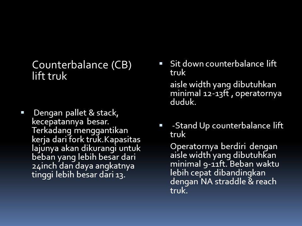 Counterbalance (CB) lift truk  Dengan pallet & stack, kecepatannya besar. Terkadang menggantikan kerja dari fork truk.Kapasitas lajunya akan dikurang