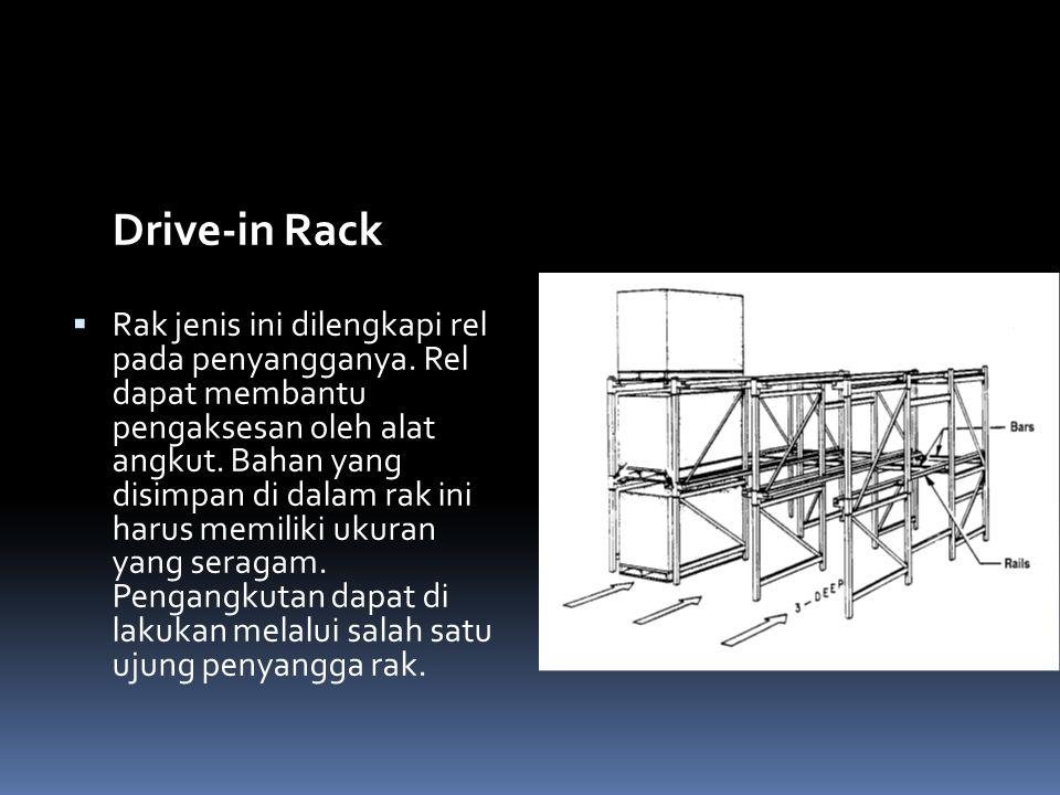 Drive-in Rack  Rak jenis ini dilengkapi rel pada penyangganya. Rel dapat membantu pengaksesan oleh alat angkut. Bahan yang disimpan di dalam rak ini