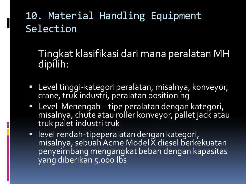 10. Material Handling Equipment Selection Tingkat klasifikasi dari mana peralatan MH dipilih:  Level tinggi-kategori peralatan, misalnya, konveyor, c