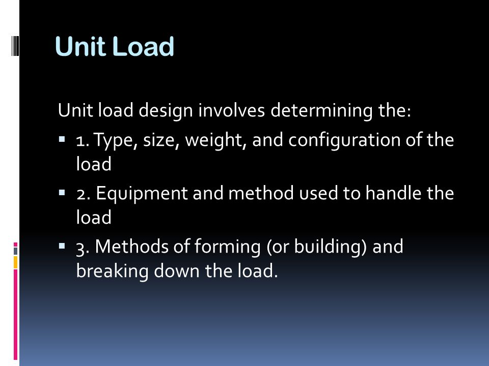 Unit Load Unit load design involves determining the:  1. Type, size, weight, and configuration of the load  2. Equipment and method used to handle t