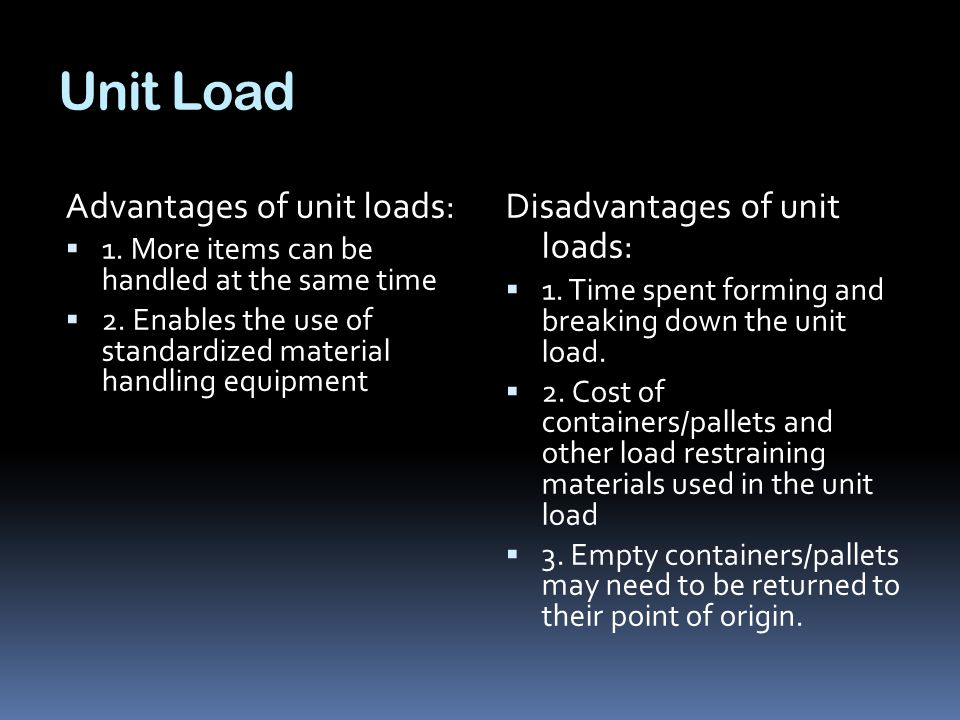 Unit Load Advantages of unit loads:  1. More items can be handled at the same time  2. Enables the use of standardized material handling equipment D
