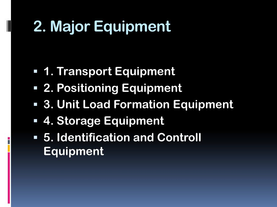 2. Major Equipment  1. Transport Equipment  2. Positioning Equipment  3. Unit Load Formation Equipment  4. Storage Equipment  5. Identification a