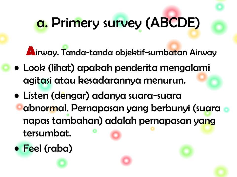 a. Primery survey (ABCDE) A irway. Tanda-tanda objektif-sumbatan Airway Look (lihat) apakah penderita mengalami agitasi atau kesadarannya menurun. Lis