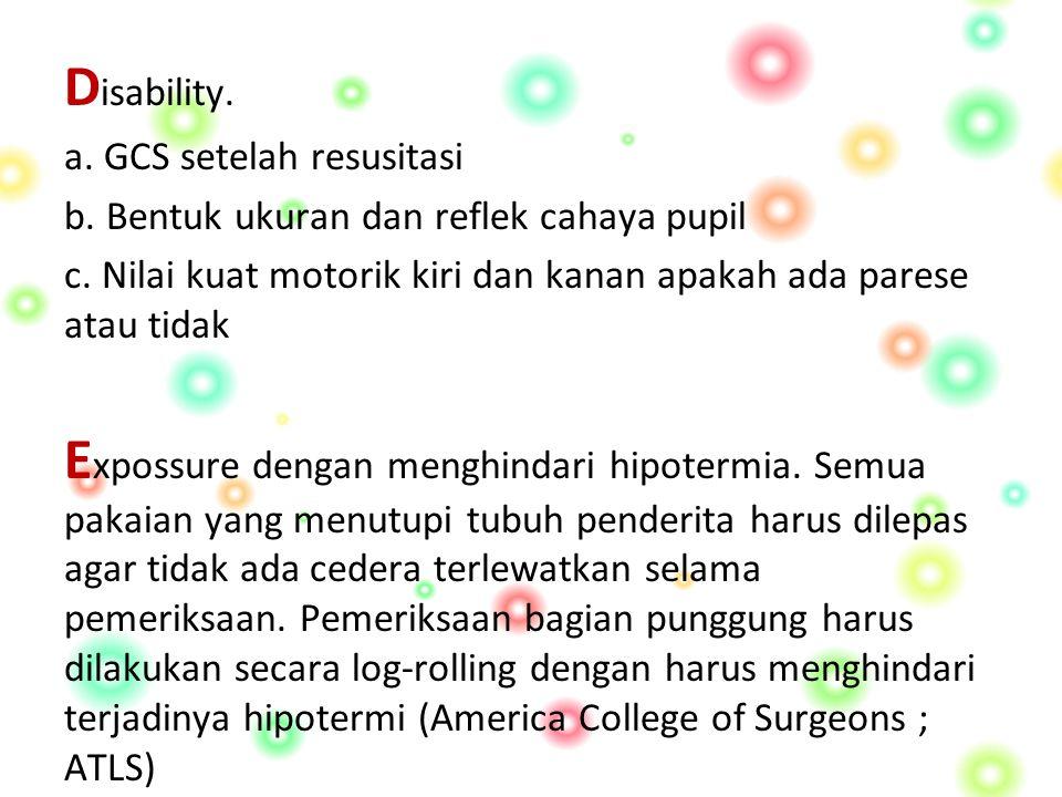 D isability.a. GCS setelah resusitasi b. Bentuk ukuran dan reflek cahaya pupil c.