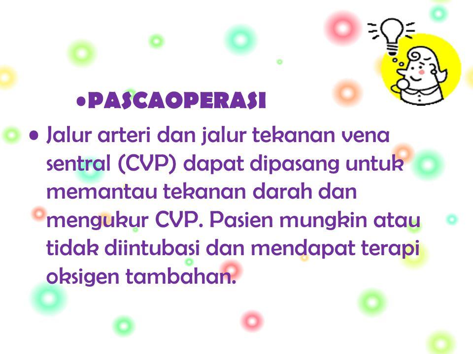 PASCAOPERASI Jalur arteri dan jalur tekanan vena sentral (CVP) dapat dipasang untuk memantau tekanan darah dan mengukur CVP.
