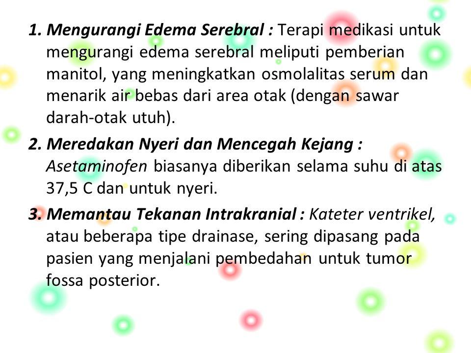 1. Mengurangi Edema Serebral : Terapi medikasi untuk mengurangi edema serebral meliputi pemberian manitol, yang meningkatkan osmolalitas serum dan men