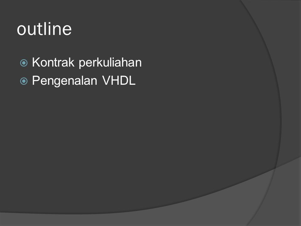 outline  Kontrak perkuliahan  Pengenalan VHDL