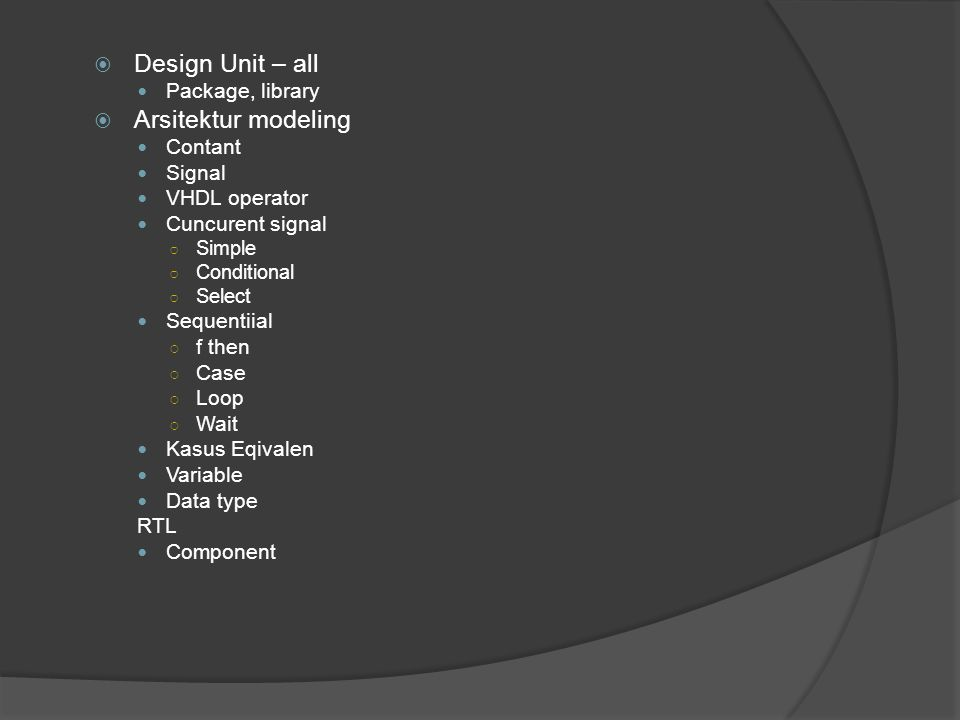  Design Unit – all Package, library  Arsitektur modeling Contant Signal VHDL operator Cuncurent signal ○ Simple ○ Conditional ○ Select Sequentiial ○ f then ○ Case ○ Loop ○ Wait Kasus Eqivalen Variable Data type RTL Component