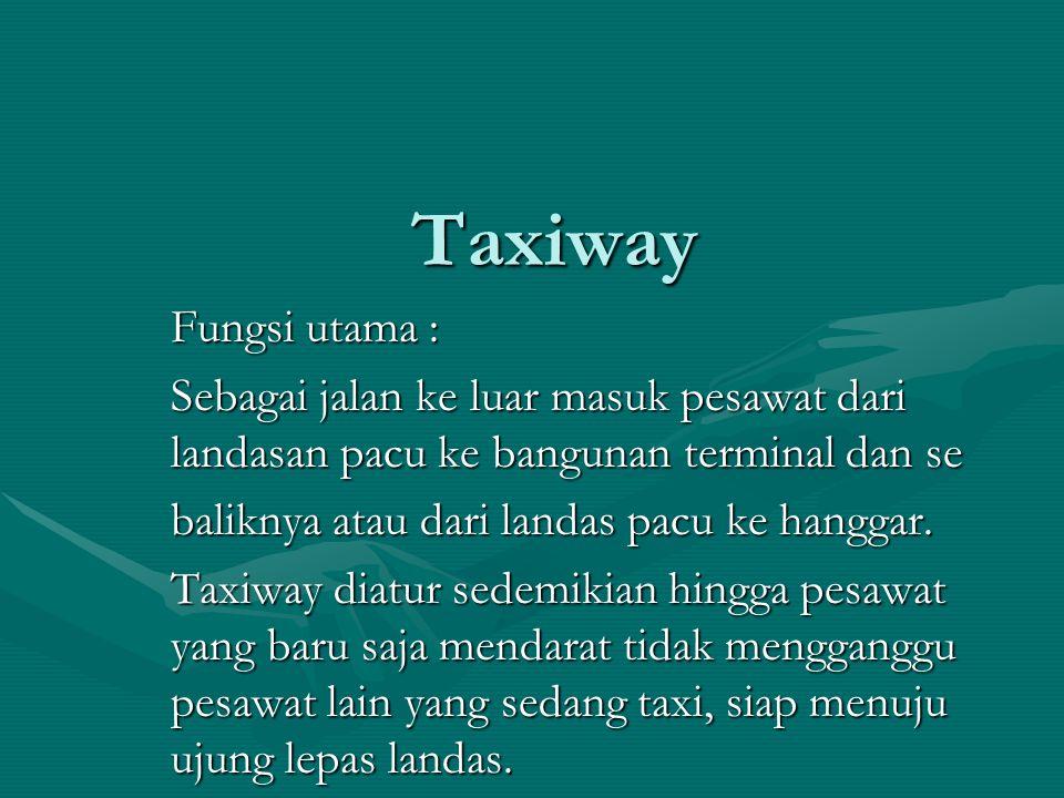 Taxiway Fungsi utama : Sebagai jalan ke luar masuk pesawat dari landasan pacu ke bangunan terminal dan se baliknya atau dari landas pacu ke hanggar. T