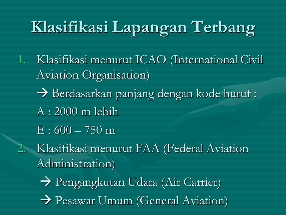Klasifikasi Lapangan Terbang 1.Klasifikasi menurut ICAO (International Civil Aviation Organisation)  Berdasarkan panjang dengan kode huruf : A : 2000 m lebih E : 600 – 750 m E : 600 – 750 m 2.Klasifikasi menurut FAA (Federal Aviation Administration)  Pengangkutan Udara (Air Carrier)  Pengangkutan Udara (Air Carrier)  Pesawat Umum (General Aviation)  Pesawat Umum (General Aviation)