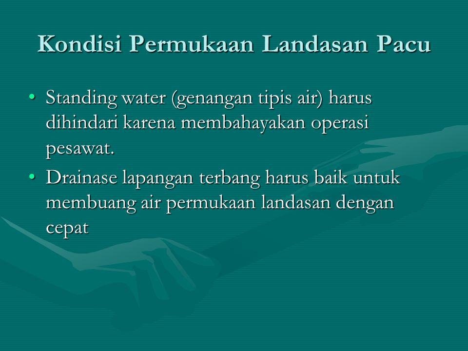 Kondisi Permukaan Landasan Pacu Standing water (genangan tipis air) harus dihindari karena membahayakan operasi pesawat.Standing water (genangan tipis