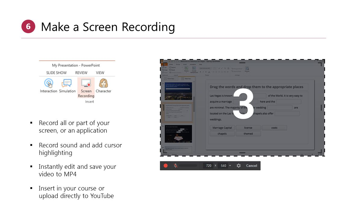  Insert in your course or upload directly to YouTube Make a Screen Recording 6  Record all or part of your screen, or an application  Record sound and add cursor highlighting  Instantly edit and save your video to MP4