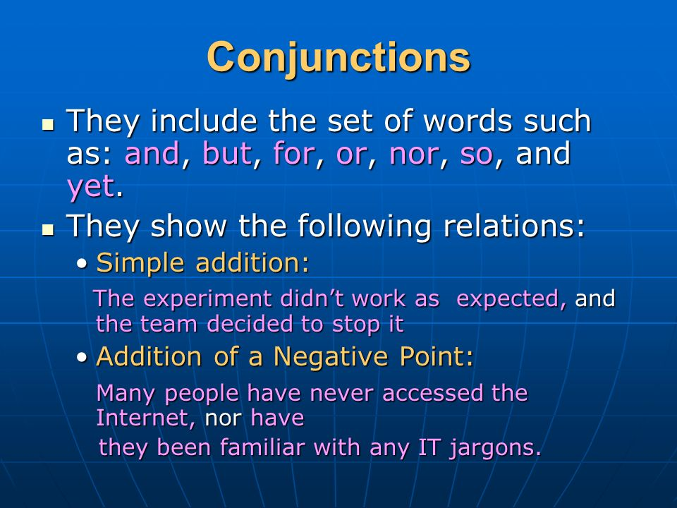 Conjunctions They include the set of words such as: and, but, for, or, nor, so, and yet.