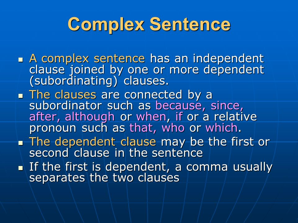 Complex Sentence A complex sentence has an independent clause joined by one or more dependent (subordinating) clauses.