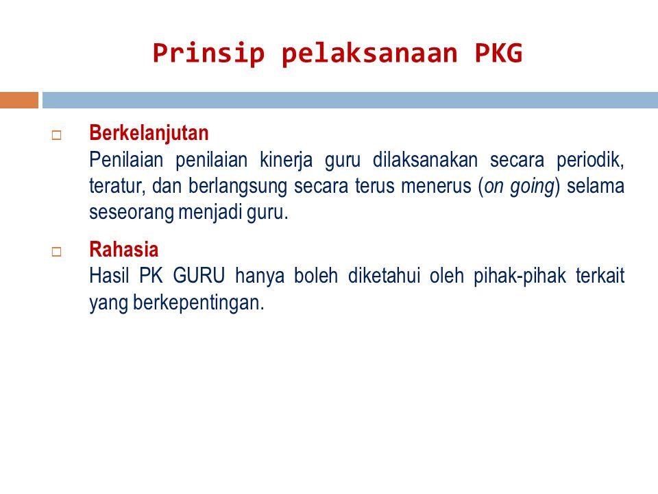 Prinsip pelaksanaan PKG  Berkelanjutan Penilaian penilaian kinerja guru dilaksanakan secara periodik, teratur, dan berlangsung secara terus menerus ( on going ) selama seseorang menjadi guru.