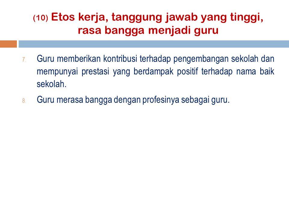 (10) Etos kerja, tanggung jawab yang tinggi, rasa bangga menjadi guru 7.