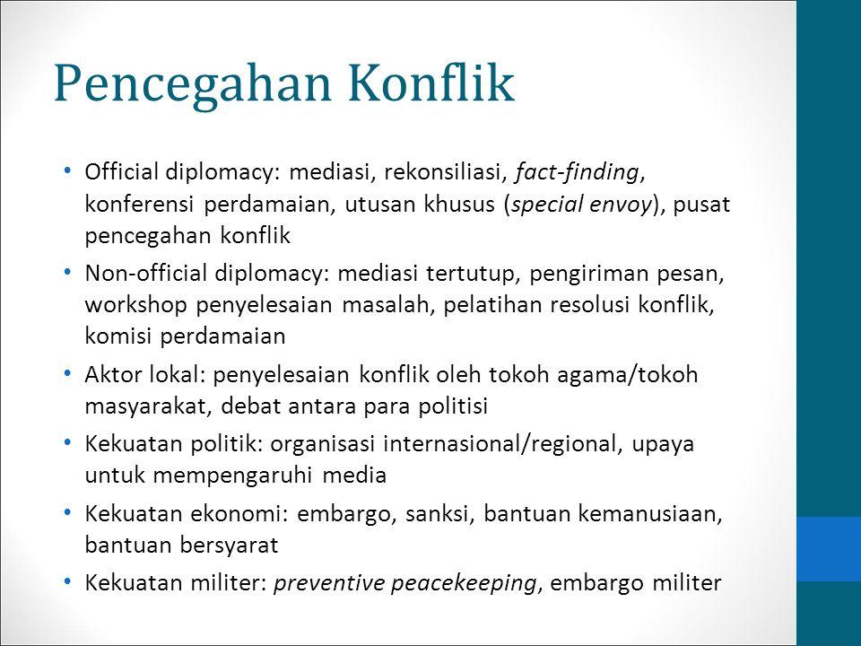 Pencegahan Konflik Official diplomacy: mediasi, rekonsiliasi, fact-finding, konferensi perdamaian, utusan khusus (special envoy), pusat pencegahan kon