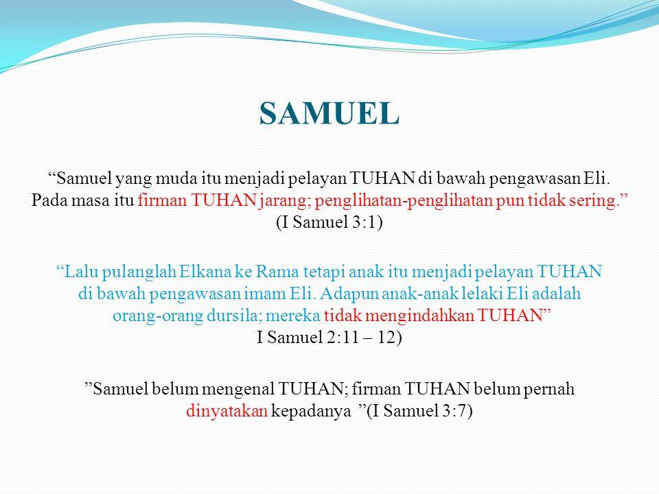 SAMUEL Samuel belum mengenal TUHAN; firman TUHAN belum pernah dinyatakan kepadanya (I Samuel 3:7) Samuel yang muda itu menjadi pelayan TUHAN di bawah pengawasan Eli.