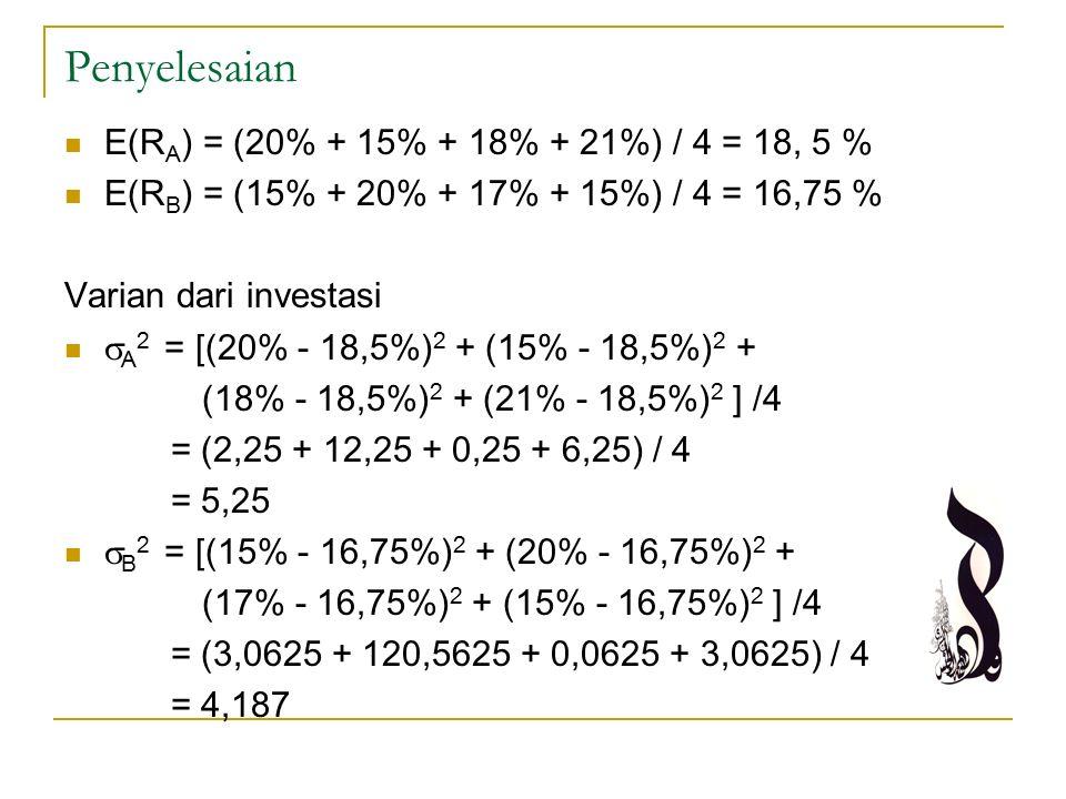 Penyelesaian E(R A ) = (20% + 15% + 18% + 21%) / 4 = 18, 5 % E(R B ) = (15% + 20% + 17% + 15%) / 4 = 16,75 % Varian dari investasi  A 2 = [(20% - 18,