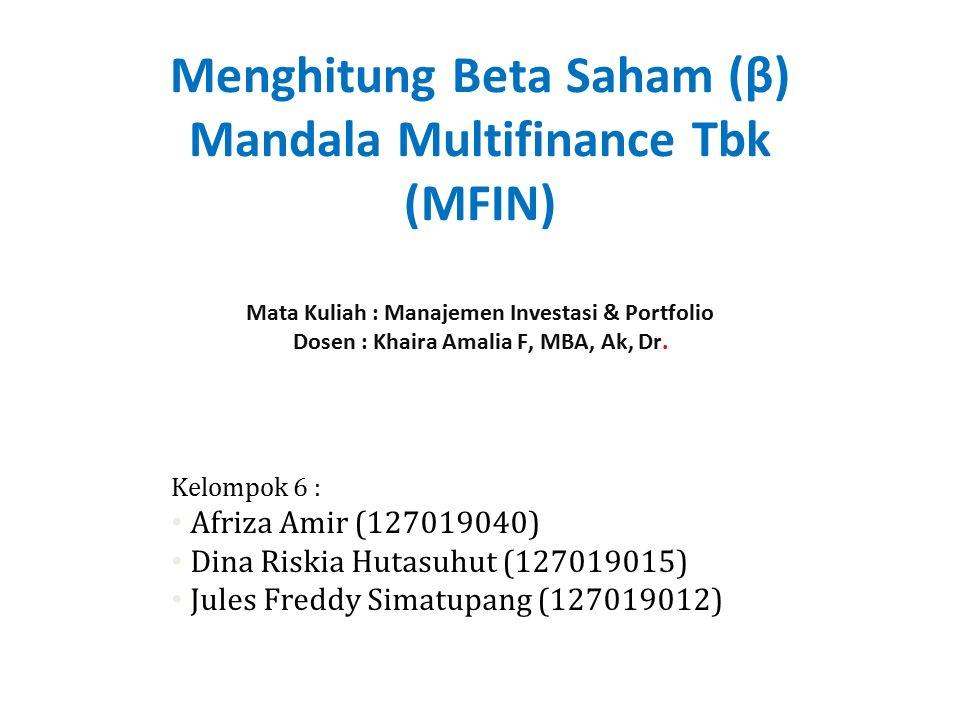 Menghitung Beta Saham (β) Mandala Multifinance Tbk (MFIN) Mata Kuliah : Manajemen Investasi & Portfolio Dosen : Khaira Amalia F, MBA, Ak, Dr. Kelompok